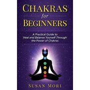 Chakras for Beginners: a Practical Guide to Heal and Balance Yourself through the Power of Chakras, Paperback/Susan Mori