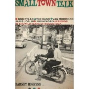 Small Town Talk: Bob Dylan, the Band, Van Morrison, Janis Joplin, Jimi Hendrix and Friends in the Wild Years of Woodstock, Hardcover