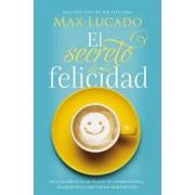 El Secreto de la Felicidad: Gozo Duradero En Un Mundo de Comparaciones, Decepciones Y Expectativas Insatisfechas, Paperback/Max Lucado