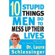 Ten Stupid Things Men Do to Mess Up Their Lives, Paperback/Laura C. Schlessinger