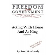 Freedom From Government: Acting With Honor And As King: Second Edition, Paperback/Trent Goodbaudy