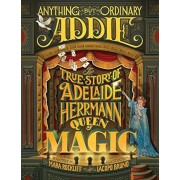 Anything But Ordinary Addie: The True Story of Adelaide Herrmann, Queen of Magic, Hardcover