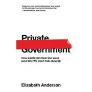 Private Government: How Employers Rule Our Lives (and Why We Don't Talk about It), Paperback/Elizabeth Anderson
