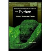 Introduction to Data Science with Python: Basics of Numpy and Pandas, Paperback/Mark Smart