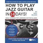 How to Play Jazz Guitar in 14 Days: Daily Lessons for Learning Rhythm & Lead, Paperback/Troy Nelson