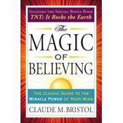 The Magic of Believing: The Classic Guide to the Miracle Power of Your Mind, Paperback/Claude Bristol