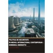 Politica de securitate in mediul international contemporan. Domeniul energetic/Hlihor Constantin