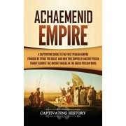 Achaemenid Empire: A Captivating Guide to the First Persian Empire Founded by Cyrus the Great, and How This Empire of Ancient Persia Foug, Hardcover/Captivating History