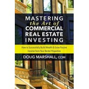 Mastering the Art of Commercial Real Estate Investing: How to Successfully Build Wealth and Grow Passive Income from Your Rental Properties, Paperback/Doug Marshall