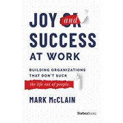 Joy and Success at Work: Building Organizations That Don't Suck (the Life Out of People), Hardcover/Mark McClain