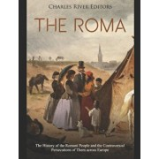 The Roma: The History of the Romani People and the Controversial Persecutions of Them across Europe, Paperback/Charles River Editors