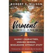 Vermont . . . Who Knew?: Quirky Characters, Unsung Heroes, Wholesome, Offbeat Stuff, Paperback/Robert F. Wilson