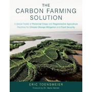 The Carbon Farming Solution: A Global Toolkit of Perennial Crops and Regenerative Agriculture Practices for Climate Change Mitigation and Food Secu, Hardcover/Eric Toensmeier