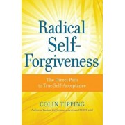 Radical Self-Forgiveness: The Direct Path to True Self-Acceptance, Paperback/Colin Tipping