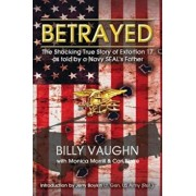 Betrayed: The Shocking True Story of Extortion 17 as Told by a Navy Seal's Father, Paperback/Billy Vaughn