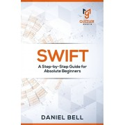 Swift: A Step-by-Step Guide for Absolute Beginners, Paperback/Daniel Bell
