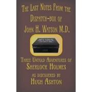 The Last Notes from the Dispatch-Box of John H. Watson M.D.: Three Untold Adventures of Sherlock Holmes, Paperback/Hugh Ashton