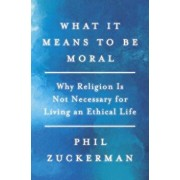 What It Means to Be Moral: Why Religion Is Not Necessary for Living an Ethical Life, Hardcover/Phil Zuckerman