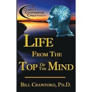 Life from the Top of the Mind: New Information on the Science of Clarity, Confidence, & Creativity, Paperback/Dr Bill Crawford Ph. D.