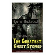 The PREMIUM Collection - The Greatest Ghost Stories of Algernon Blackwood (10 Best Supernatural & Fantasy Tales): The Empty House, The Willows, The Li, Paperback/Algernon Blackwood