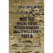 STP 31-18D34-SM-TG B MOS 18D Special Forces Medical Sergeant PART B: Skill Levels 3 and 4, Paperback/Headquarters Department of The Army