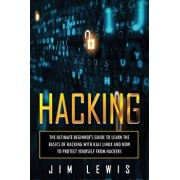 Hacking: The Ultimate Beginner's Guide to Learn the Basics of Hacking with Kali Linux and How to Protect yourself from Hackers, Paperback/Jim Lewis