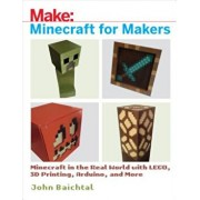 Minecraft for Makers: Minecraft in the Real World with Lego, 3D Printing, Arduino, and More!, Paperback/John Baichtal