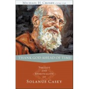 Thank God Ahead of Time: The Life and Spirituality of Solanus Casey, Paperback