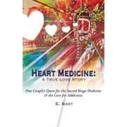 Heart Medicine: A True Love Story - One Couple's Quest for the Sacred Iboga Medicine & the Cure for Addiction, Paperback/E. Bast