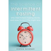 The Science Of Intermittent Fasting: Why Intermittent Fasting Works And How To Do It The Right Way, Paperback/Andrew Sorenson