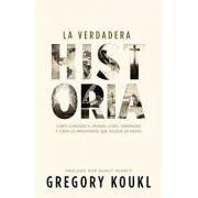 La Verdadera Historia: C mo Comenz El Mundo, C mo Terminar Y Todo Lo Importante Que Sucede En Medio, Paperback/Greg Koukl