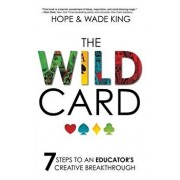 The Wild Card: 7 Steps to an Educator's Creative Breakthrough, Hardcover/Wade King