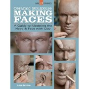 Ceramic Sculpture: Making Faces: A Guide to Modeling the Head and Face with Clay, Paperback/Alex Irvine