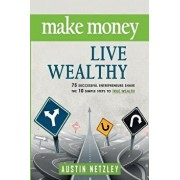 Make Money, Live Wealthy: 75 Successful Entrepreneurs Share the 10 Simple Steps to True Wealth: Money, Investing, Lifestyle, Entrepreneurship, S, Paperback/Austin Netzley