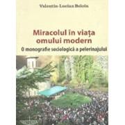 Miracolul in viata omului modern. O monografie sociologica a pelerinajului/Valentin Lucian Beloiu