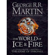 The World of Ice and Fire: The Untold History of the World of A Game of Thrones/George R. R. Martin, Linda Antonsson, Elio M. Garcia