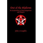 Out of the Shadows: An Exploration of Dark Paganism and Magick, Paperback/John J. Coughlin
