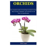 Orchids: The Complete Guide On Everything You Need To Know About Orchids, Cultivation, Care And How To Use Them For Beautificat, Paperback/Oliver Logan