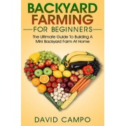 Backyard Farming For Beginners: The Ultimate Guide To Building A Mini Backyard Farm At Home (How to grow organic food, indoor gardening from home, sel, Paperback/David Campo