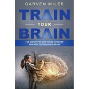 Train Your Brain: Top Secret Tips and Tricks You Need to Know to Train Your Brain, Paperback/Carven Miles
