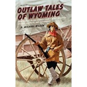 Outlaw Tales of Wyoming: True Stories of the Cowboy State's Most Infamous Crooks, Culprits, and Cutthroats, Paperback/R. Michael Wilson