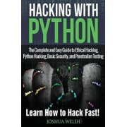 Hacking with Python: The Complete and Easy Guide to Ethical Hacking, Python Hacking, Basic Security, and Penetration Testing - Learn How to, Paperback/Joshua Welsh