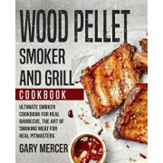 Wood Pellet Smoker and Grill Cookbook: Ultimate Smoker Cookbook for Real Barbecue, The Art of Smoking Meat for Real Pitmasters (Wood Pellet Grill Cook, Paperback/Gary Mercer