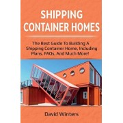 Shipping Container Homes: The best guide to building a shipping container home, including plans, FAQs, and much more!, Paperback/David Winters