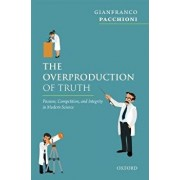 The Overproduction of Truth: Passion, Competition, and Integrity in Modern Science, Hardcover/Gianfranco Pacchioni