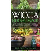 Wicca Herbal Magic: The Ultimate Beginners Guide To Practice correctly the herbal spells and get their benefits while understanding Herbal, Hardcover/The Wiccan Man