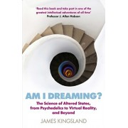 Am I Dreaming?: The Science of Altered States, from Psychedelics to Virtual Reality, and Beyond, Paperback/James Kingsland