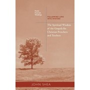 Spiritual Wisdom of the Gospels for Christian Preachers and Teachers: Feasts, Funerals, and Weddings: Following Love Into Mystery, Paperback/John Shea