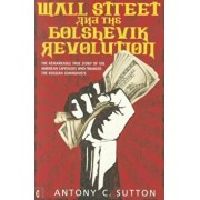 Wall Street and the Bolshevik Revolution: The Remarkable True Story of the American Capitalists Who Financed the Russian Communists, Paperback/Antony C. Sutton