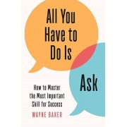All You Have to Do Is Ask: How to Master the Most Important Skill for Success, Hardcover/Wayne Baker